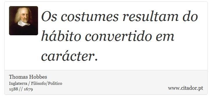 Os costumes resultam do hábito convertido em carácter. - Thomas Hobbes - Frases