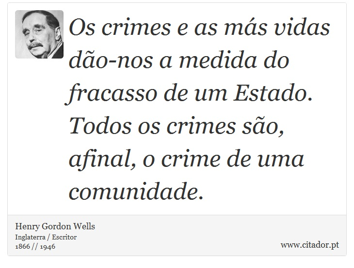 Os crimes e as más vidas dão-nos a medida do fracasso de um Estado. Todos os crimes são, afinal, o crime de uma comunidade. - Henry Gordon Wells - Frases
