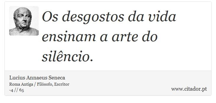 Os desgostos da vida ensinam a arte do silêncio. - Lucius Annaeus Seneca - Frases