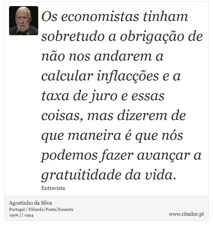 Os economistas tinham sobretudo a obrigação de não nos andarem a calcular inflacções e a taxa de juro e essas coisas, mas dizerem de que maneira é que nós podemos fazer avançar a gratuitidade da vida. - Agostinho da Silva - Frases
