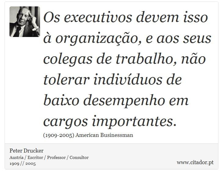 Os executivos devem isso à organização, e aos seus colegas de trabalho, não tolerar indivíduos de baixo desempenho em cargos importantes. - Peter Drucker - Frases