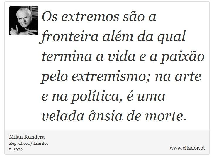 Os extremos são a fronteira além da qual termina a vida e a paixão pelo extremismo; na arte e na política, é uma velada ânsia de morte. - Milan Kundera - Frases