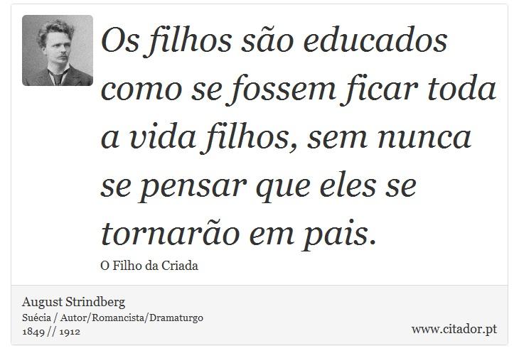 Os filhos são educados como se fossem ficar toda a vida filhos, sem nunca se pensar que eles se tornarão em pais. - August Strindberg - Frases