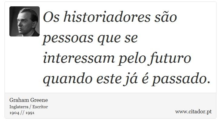 Os historiadores são pessoas que se interessam pelo futuro quando este já é passado. - Graham Greene - Frases