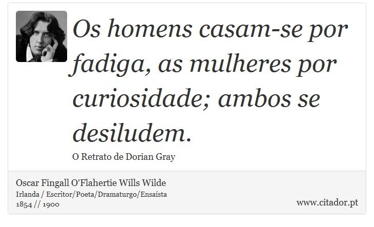 Os homens casam-se por fadiga, as mulheres por curiosidade; ambos se desiludem. - Oscar Fingall O'Flahertie Wills Wilde - Frases