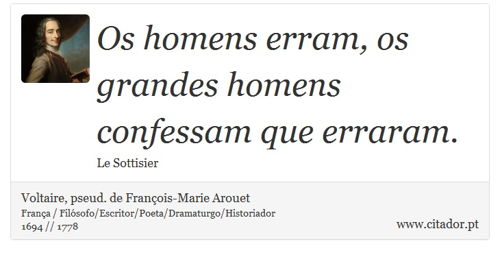 Os homens erram, os grandes homens confessam que erraram. - Voltaire, pseud. de François-Marie Arouet - Frases