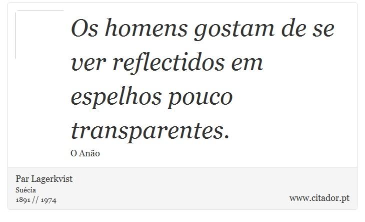 Os homens gostam de se ver reflectidos em espelhos pouco transparentes. - Pär Lagerkvist - Frases