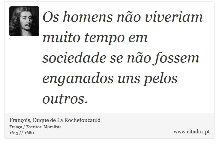 Os homens não viveriam muito tempo em sociedade se não fossem enganados uns pelos outros. - François, Duque de La Rochefoucauld - Frases