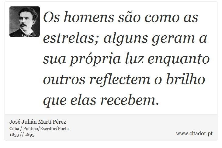 Os homens são como as estrelas; alguns geram a sua própria luz enquanto outros reflectem o brilho que elas recebem. - José Julián Martí Pérez - Frases