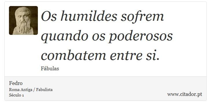 [OPRESSÃO] Frases-os-humildes-sofrem-quando-os-poderosos-combatem-e-fedro-5446