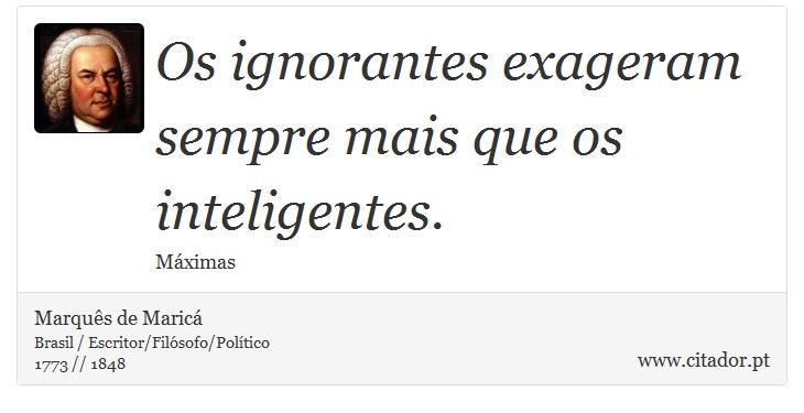 Os ignorantes exageram sempre mais que os inteligentes. - Marquês de Maricá - Frases