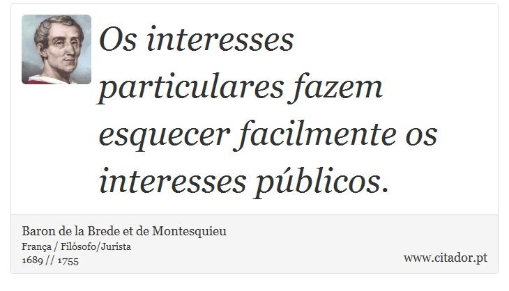 Os interesses particulares fazem esquecer facilmente os interesses públicos. - Baron de la Brede et de Montesquieu - Frases