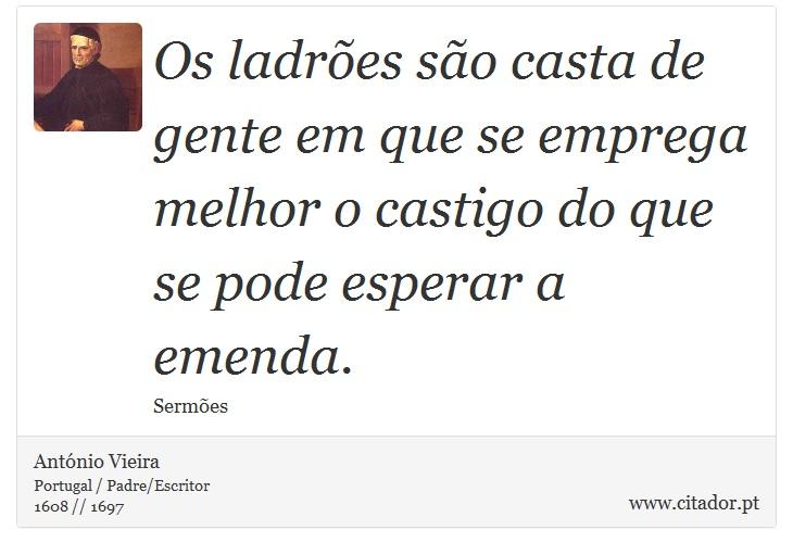 Os ladrões são casta de gente em que se emprega melhor o castigo do que se pode esperar a emenda. - António Vieira - Frases