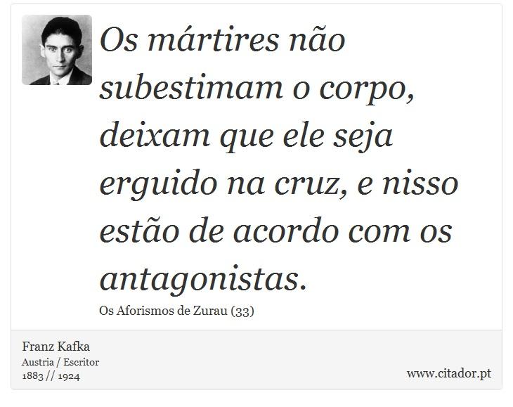 Os mártires não subestimam o corpo, deixam que ele seja erguido na cruz, e nisso estão de acordo com os antagonistas. - Franz Kafka - Frases