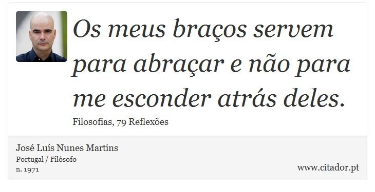 Os meus braços servem para abraçar e não para me esconder atrás deles. - José Luís Nunes Martins - Frases