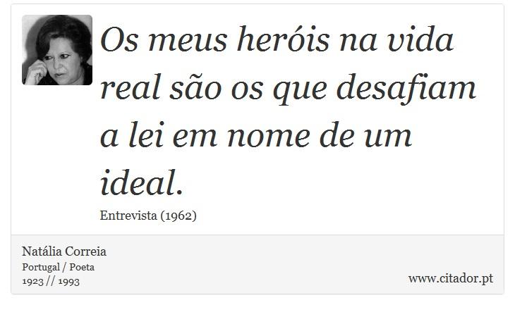 Os meus heróis na vida real são os que desafiam a lei em nome de um ideal. - Natália Correia - Frases