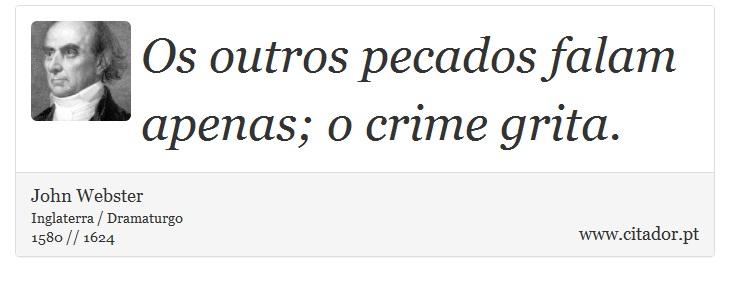 Os outros pecados falam apenas; o crime grita. - John Webster - Frases