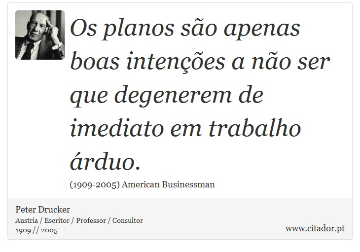 Os planos são apenas boas intenções a não ser que degenerem de imediato em trabalho árduo. - Peter Drucker - Frases