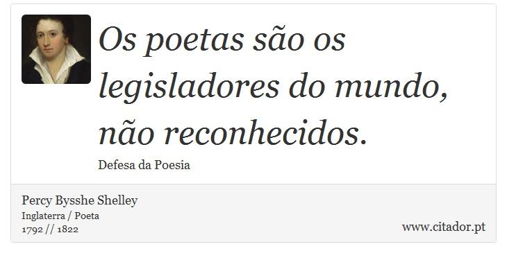 Os poetas são os legisladores do mundo, não reconhecidos. - Percy Bysshe Shelley - Frases