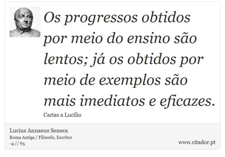 Os progressos obtidos por meio do ensino são lentos; já os obtidos por meio de exemplos são mais imediatos e eficazes. - Lucius Annaeus Seneca - Frases