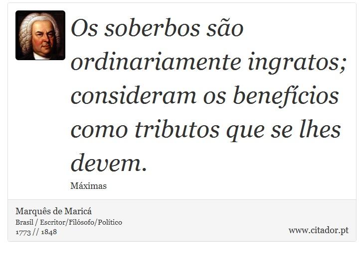 Os soberbos são ordinariamente ingratos; consideram os benefícios como tributos que se lhes devem. - Marquês de Maricá - Frases