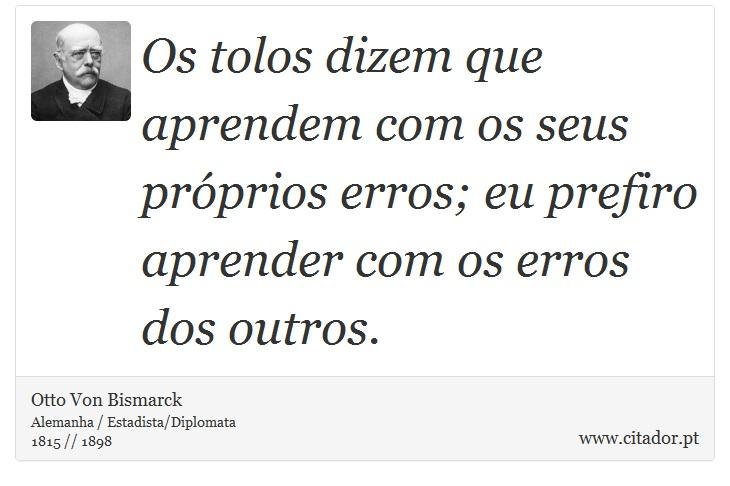 Os tolos dizem que aprendem com os seus próprios erros; eu prefiro aprender com os erros dos outros. - Otto Von Bismarck - Frases