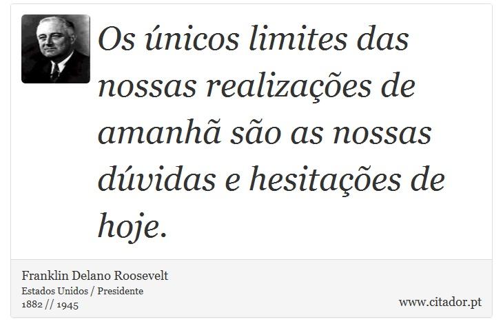 Os únicos limites das nossas realizações de amanhã são as nossas dúvidas e hesitações de hoje. - Franklin Delano Roosevelt - Frases