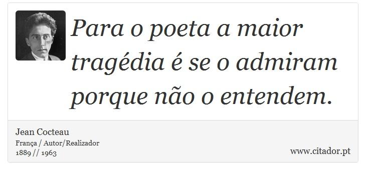 Para o poeta a maior tragédia é se o admiram porque não o entendem. - Jean Cocteau - Frases
