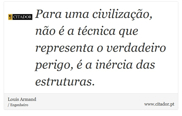 Para uma civilização, não é a técnica que representa o verdadeiro perigo, é a inércia das estruturas. - Louis Armand - Frases