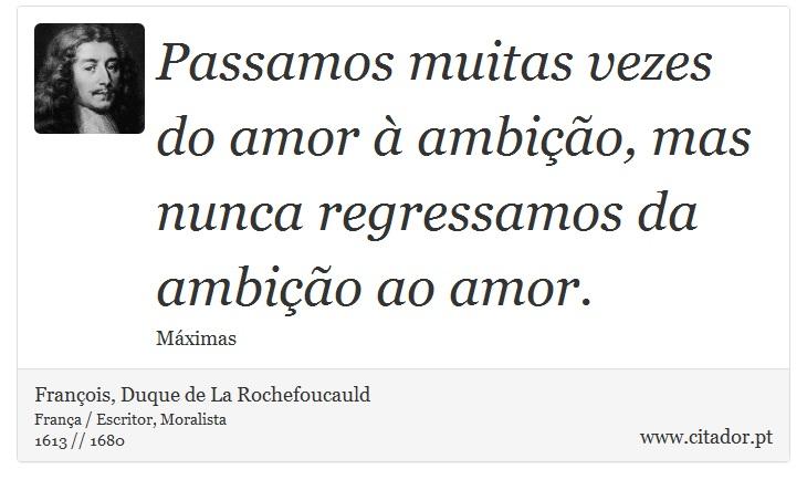 Passamos muitas vezes do amor à ambição, mas nunca regressamos da ambição ao amor. - François, Duque de La Rochefoucauld - Frases