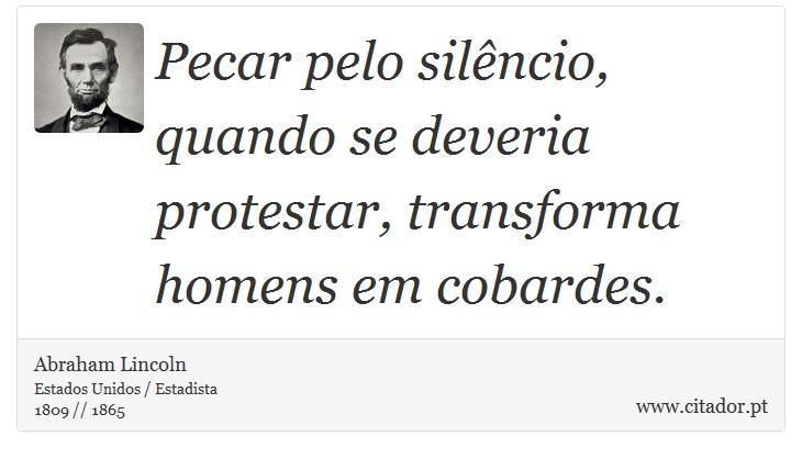 Pecar pelo silêncio, quando se deveria protestar, transforma homens em cobardes. - Abraham Lincoln - Frases
