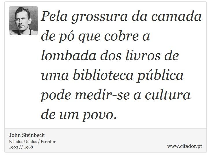 Pela grossura da camada de pó que cobre a lombada dos livros de uma biblioteca pública pode medir-se a cultura de um povo. - John Steinbeck - Frases