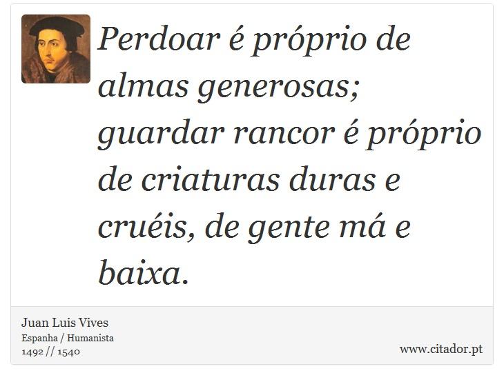 Perdoar é próprio de almas generosas; guardar rancor é próprio de criaturas duras e cruéis, de gente má e baixa. - Juan Luis Vives - Frases