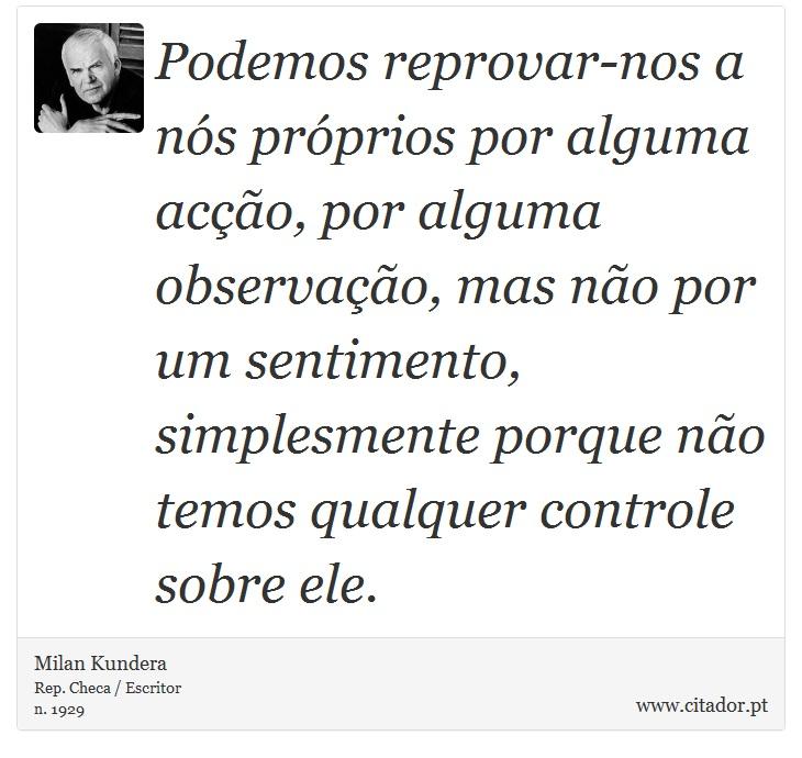 Podemos reprovar-nos a nós próprios por alguma acção, por alguma observação, mas não por um sentimento, simplesmente porque não temos qualquer controle sobre ele. - Milan Kundera - Frases