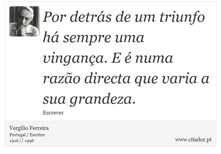 Por detrás de um triunfo há sempre uma vingança. E é numa razão directa que varia a sua grandeza. - Vergílio Ferreira - Frases