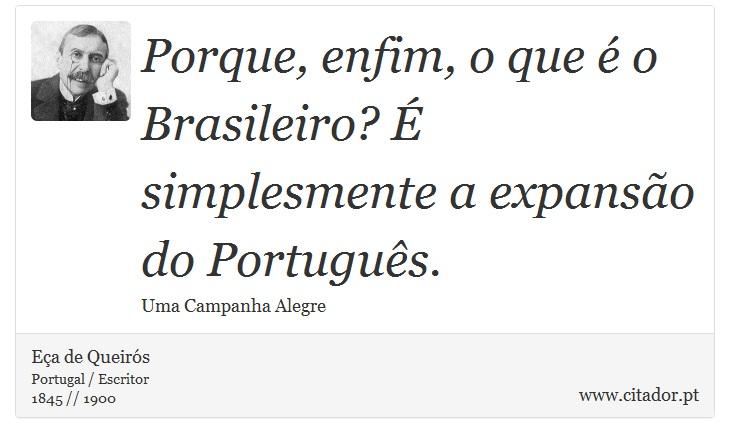 Porque, enfim, o que é o Brasileiro? É simplesmente a expansão do Português. - Eça de Queirós - Frases