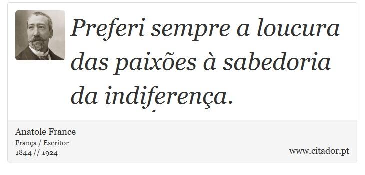 Preferi sempre a loucura das paixões à sabedoria da indiferença. - Anatole France - Frases