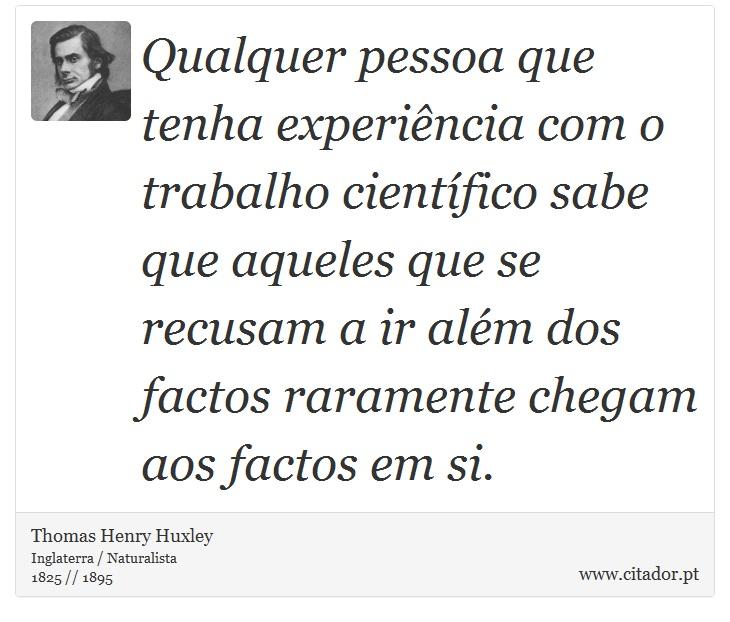 Qualquer pessoa que tenha experiência com o trabalho científico sabe que aqueles que se recusam a ir além dos factos raramente chegam aos factos em si. - Thomas Henry Huxley - Frases