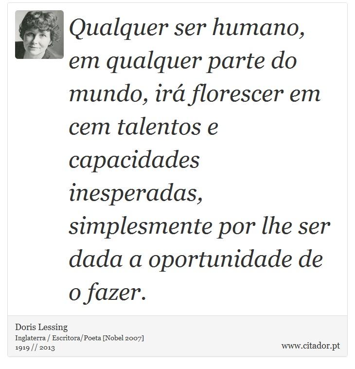 Qualquer ser humano, em qualquer parte do mundo, irá florescer em cem talentos e capacidades inesperadas, simplesmente por lhe ser dada a oportunidade de o fazer. - Doris Lessing - Frases