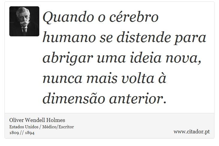 Quando o cérebro humano se distende para abrigar uma ideia nova, nunca mais volta à dimensão anterior. - Oliver  Wendell  Holmes - Frases