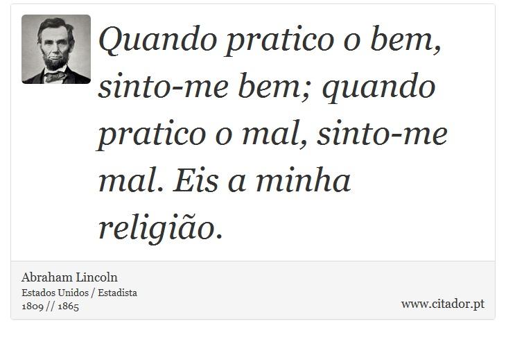 Quando pratico o bem, sinto-me bem; quando pratico o mal, sinto-me mal. Eis a minha religião. - Abraham Lincoln - Frases