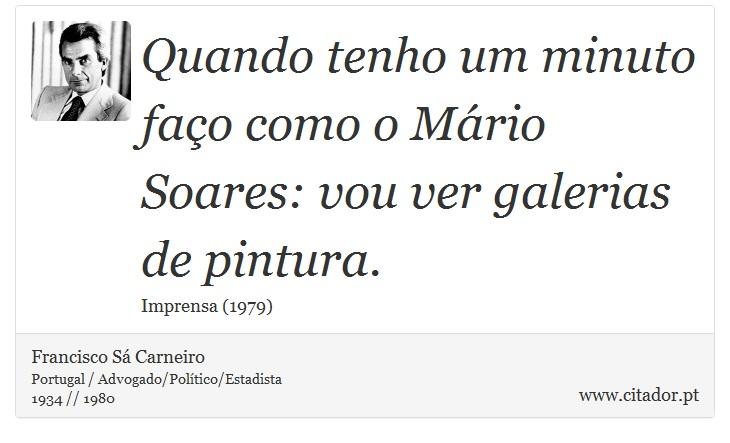 Quando tenho um minuto faço como o Mário Soares: vou ver galerias de pintura. - Francisco Sá Carneiro - Frases