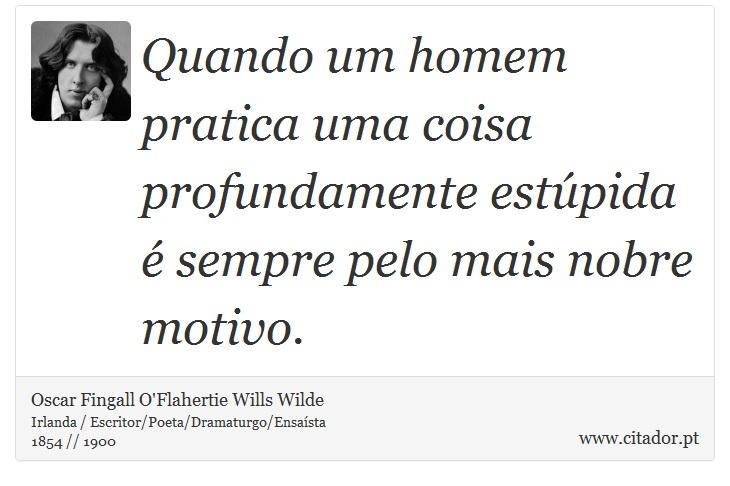 Quando um homem pratica uma coisa profundamente estúpida é sempre pelo mais nobre motivo. - Oscar Fingall O'Flahertie Wills Wilde - Frases