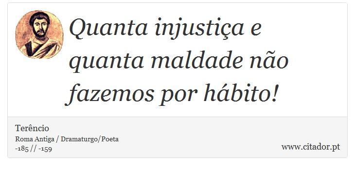 Quanta injustiça e quanta maldade não fazemos por hábito! - Terêncio - Frases