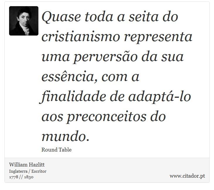 Quase toda a seita do cristianismo representa uma perversão da sua essência, com a finalidade de adaptá-lo aos preconceitos do mundo. - William Hazlitt - Frases