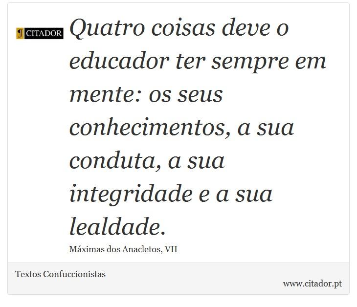 Quatro coisas deve o educador ter sempre em mente: os seus conhecimentos, a sua conduta, a sua integridade e a sua lealdade. - Textos Confuccionistas - Frases