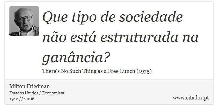 Que tipo de sociedade não está estruturada na ganância? - Milton Friedman - Frases