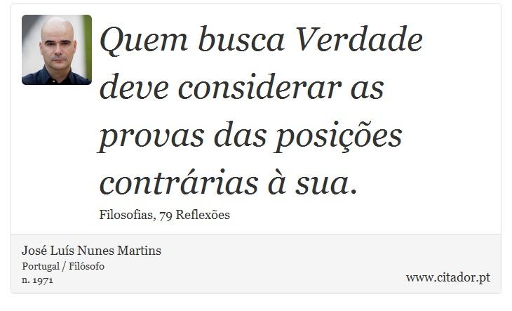 Quem busca Verdade deve considerar as provas das posições contrárias à sua. - José Luís Nunes Martins - Frases
