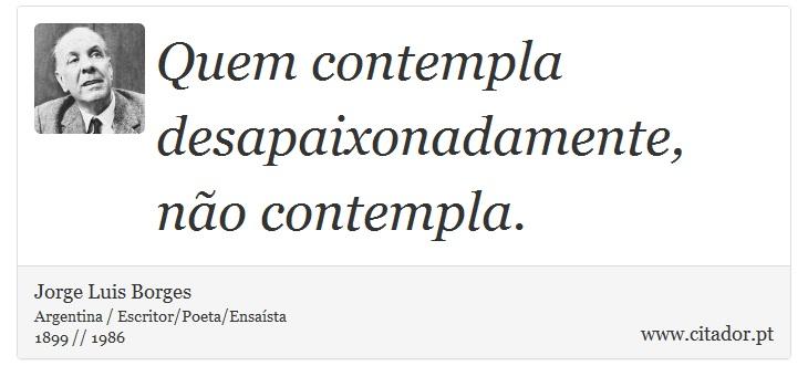 Quem contempla desapaixonadamente, não contempla. - Jorge Luis Borges - Frases