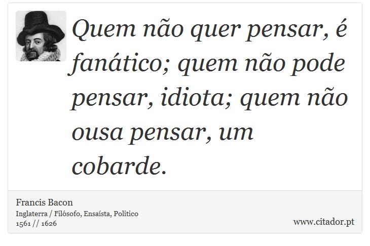 Quem não quer pensar, é fanático; quem não pode pensar, idiota; quem não ousa pensar, um cobarde. - Francis Bacon - Frases